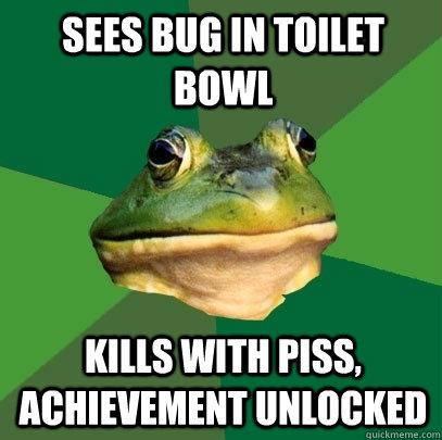 Sees bug in toilet bowl kills with piss, achievement unlocked - Sees bug in toilet bowl kills with piss, achievement unlocked  Foul Bachelor Frog