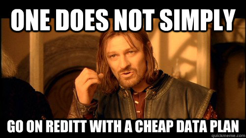 One does not simply Go on reditt with a cheap data plan