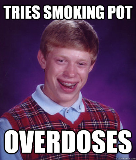 Tries smoking pot Overdoses - Tries smoking pot Overdoses  Bad Luck Brian