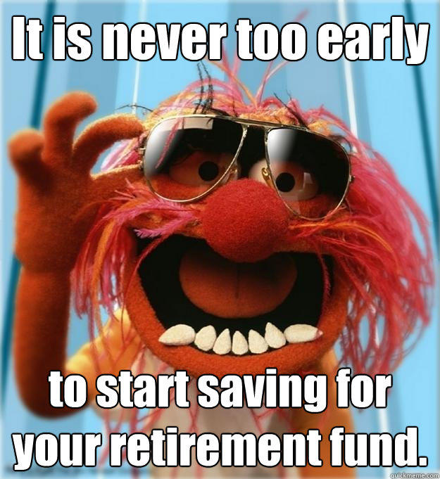 It is never too early to start saving for your retirement fund.