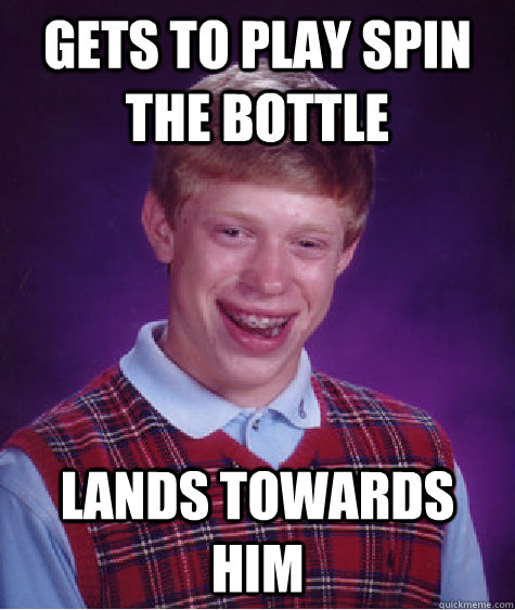 Gets to play spin the bottle Lands towards him - Gets to play spin the bottle Lands towards him  Bad Luck Brian