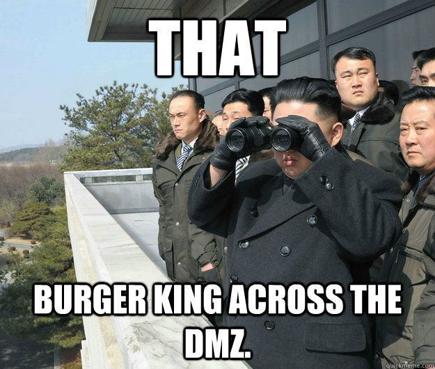 that burger king across the dmz. - that burger king across the dmz.  kim jong un