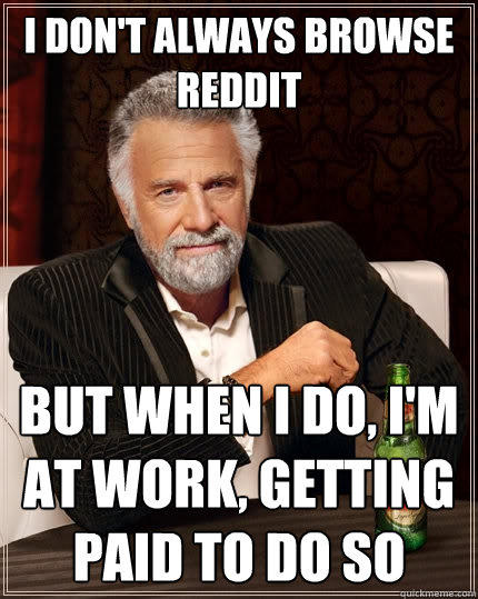 I don't always browse reddit But when I do, I'm at work, getting paid to do so - I don't always browse reddit But when I do, I'm at work, getting paid to do so  The Most Interesting Man In The World