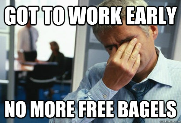 Got to work early No more free bagels - Got to work early No more free bagels  Male First World Problems
