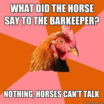 What did the horse say to the barkeeper? Nothing, horses can't talk  Anti-Joke Chicken