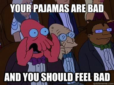 your pajamas are bad And you should feel bad - your pajamas are bad And you should feel bad  X is bad and you should feel bad