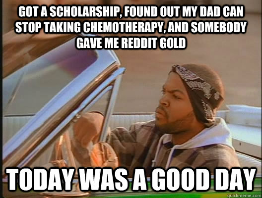 GOT A SCHOLARSHIP, FOUND OUT MY DAD CAN STOP TAKING CHEMOTHERAPY, AND SOMEBODY GAVE ME REDDIT GOLD Today was a good day - GOT A SCHOLARSHIP, FOUND OUT MY DAD CAN STOP TAKING CHEMOTHERAPY, AND SOMEBODY GAVE ME REDDIT GOLD Today was a good day  today was a good day
