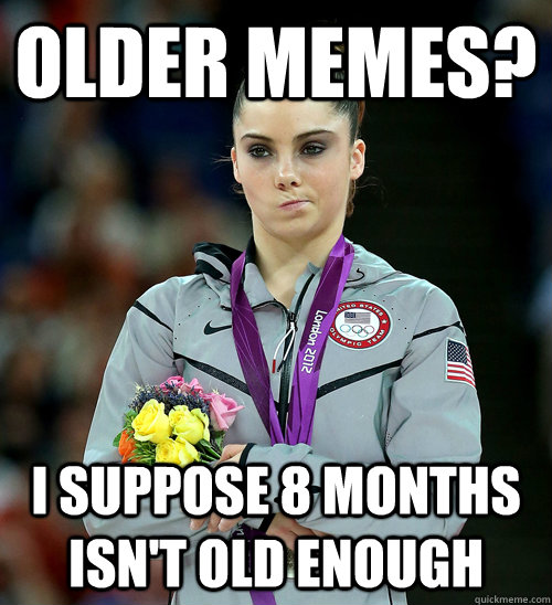 Older memes? I suppose 8 months isn't old enough  - Older memes? I suppose 8 months isn't old enough   McKayla Not Impressed