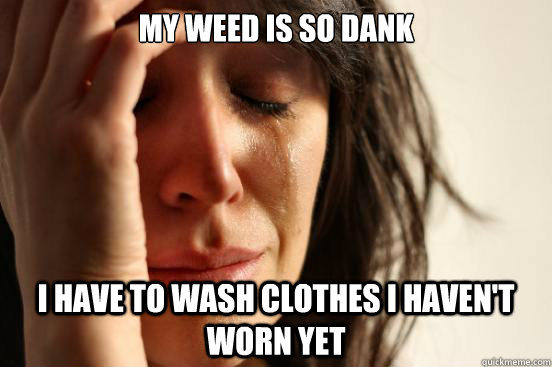 my weed is so dank i have to wash clothes i haven't worn yet - my weed is so dank i have to wash clothes i haven't worn yet  First World Problems