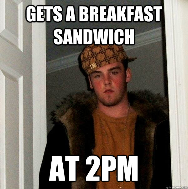 Gets a breakfast sandwich At 2PM - Gets a breakfast sandwich At 2PM  Scumbag Steve