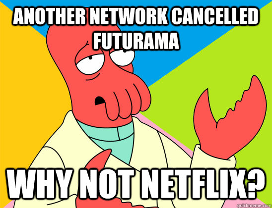 Another network cancelled Futurama why not netflix? - Another network cancelled Futurama why not netflix?  Misc