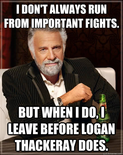 I don't always run from important fights. But when i do, I leave before Logan Thackeray does. - I don't always run from important fights. But when i do, I leave before Logan Thackeray does.  The Most Interesting Man In The World
