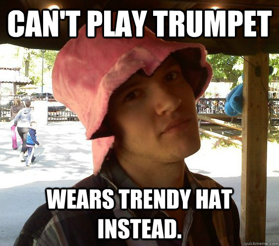 Can't play trumpet Wears trendy hat instead.