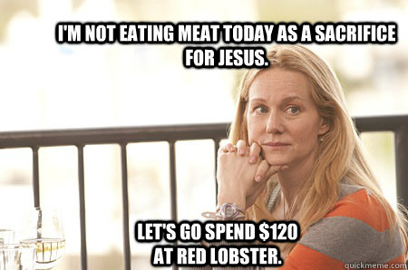 I'm not eating meat today as a sacrifice for Jesus. Let's go spend $120 at Red Lobster.