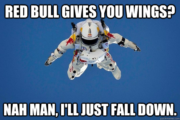 Red Bull gives you wings? Nah man, I'll just fall down.