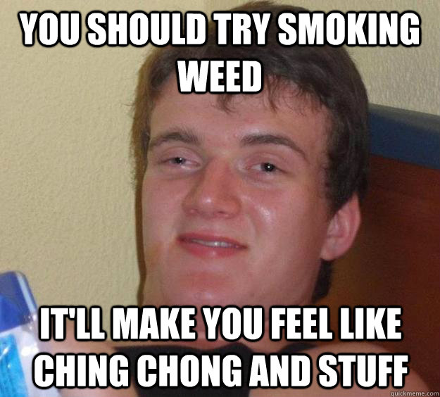 you should try smoking weed It'll make you feel like ching chong and stuff - you should try smoking weed It'll make you feel like ching chong and stuff  10 Guy