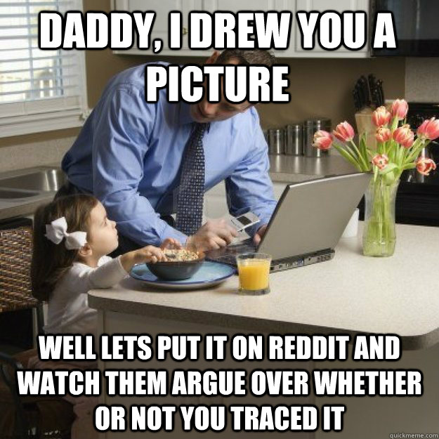 Daddy, I drew you a picture well lets put it on reddit and watch them argue over whether or not you traced it - Daddy, I drew you a picture well lets put it on reddit and watch them argue over whether or not you traced it  Redditor father