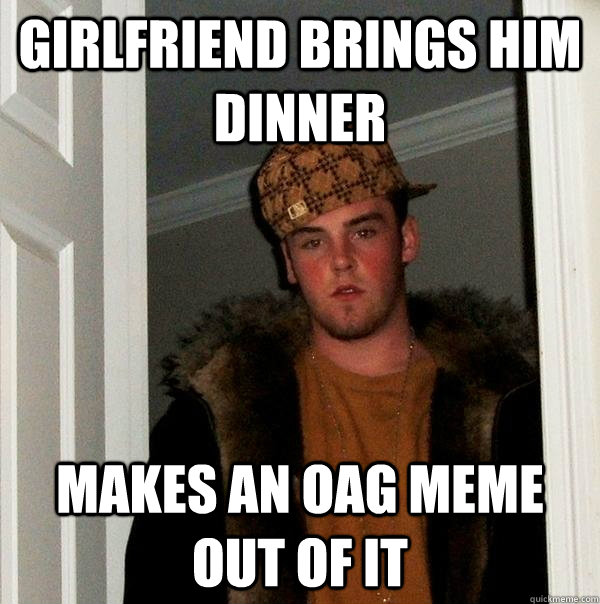 girlfriend brings him dinner makes an oag meme out of it - girlfriend brings him dinner makes an oag meme out of it  Scumbag Steve