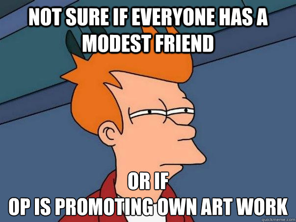 Not sure if everyone has a modest friend or if  op is promoting own art work - Not sure if everyone has a modest friend or if  op is promoting own art work  Not sure Fry