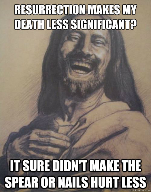 resurrection makes my death less significant? It sure didn't make the spear or nails hurt less