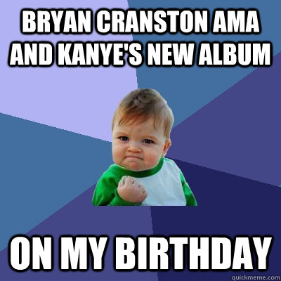 Bryan Cranston AMA and Kanye's New Album On My Birthday - Bryan Cranston AMA and Kanye's New Album On My Birthday  Success Kid