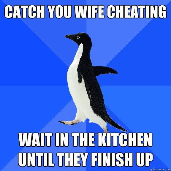 Catch you wife cheating Wait in the kitchen until they finish up - Catch you wife cheating Wait in the kitchen until they finish up  Socially Awkward Penguin