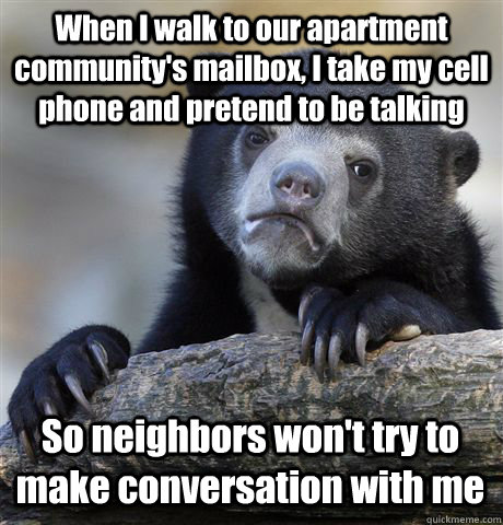 When I walk to our apartment community's mailbox, I take my cell phone and pretend to be talking So neighbors won't try to make conversation with me - When I walk to our apartment community's mailbox, I take my cell phone and pretend to be talking So neighbors won't try to make conversation with me  Confession Bear