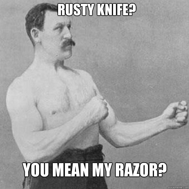 Rusty knife? You mean my razor? - Rusty knife? You mean my razor?  Misc