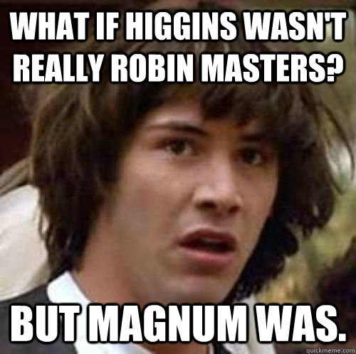 What if Higgins wasn't really Robin Masters? But Magnum was. - What if Higgins wasn't really Robin Masters? But Magnum was.  Misc