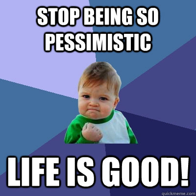2158084b4bccd0e0d4eaaffd5d735b53b0f32ee1f84dd0f236bfaee8b2d31698 stop being so pessimistic life is good! success kid quickmeme,Life Is Good Meme