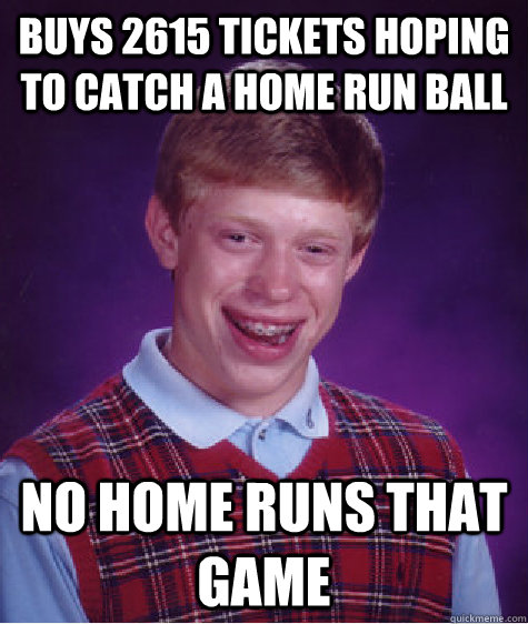 buys 2615 tickets hoping to catch a home run ball no home runs that game - buys 2615 tickets hoping to catch a home run ball no home runs that game  Bad Luck Brian