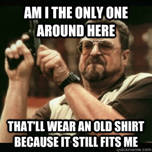 Am i the only one around here that'll wear an old shirt because it still fits me