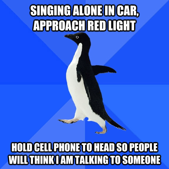 SINGING ALONE IN CAR, APPROACH RED LIGHT HOLD CELL PHONE TO HEAD SO PEOPLE WILL THINK I AM TALKING TO SOMEONE - SINGING ALONE IN CAR, APPROACH RED LIGHT HOLD CELL PHONE TO HEAD SO PEOPLE WILL THINK I AM TALKING TO SOMEONE  Socially Awkward Penguin