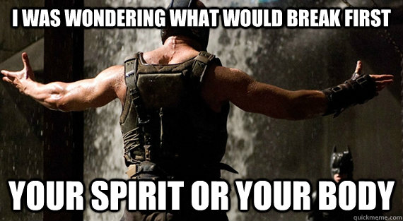 I was wondering what would break first your spirit or your body - I was wondering what would break first your spirit or your body  Bane