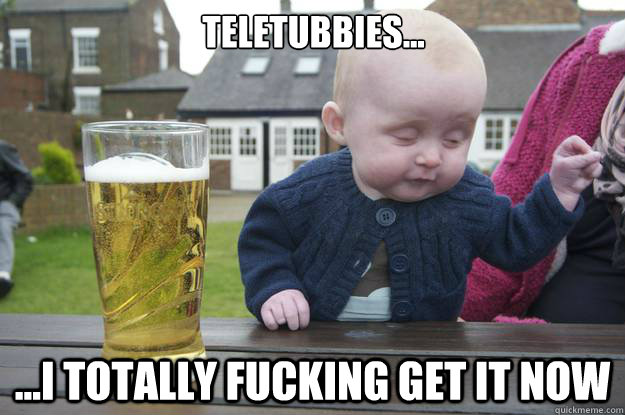 Teletubbies...   ...I totally fucking get it now  - Teletubbies...   ...I totally fucking get it now   drunk baby