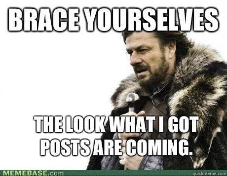 BRACE YOURSELVES The look what I got posts are coming.