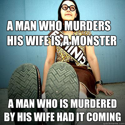 A man who murders his wife is a monster a man who is murdered by his wife had it coming - A man who murders his wife is a monster a man who is murdered by his wife had it coming  Typical Feminist