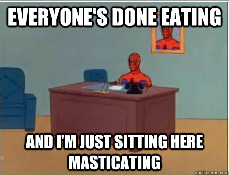Everyone's done eating And I'm just sitting here masticating
