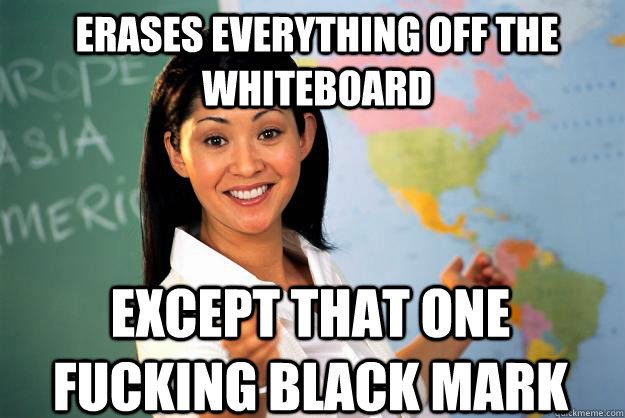 Erases everything off the whiteboard Except that one fucking black mark - Erases everything off the whiteboard Except that one fucking black mark  Unhelpful High School Teacher