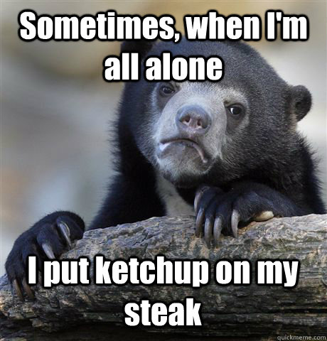 Sometimes, when I'm all alone I put ketchup on my steak - Sometimes, when I'm all alone I put ketchup on my steak  Confession Bear