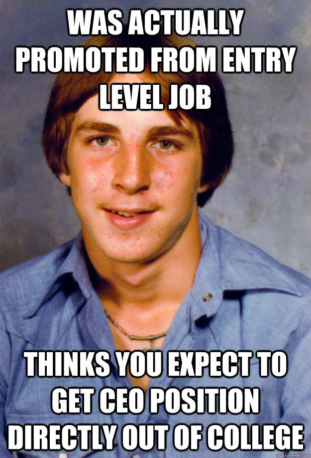 Was actually promoted from entry level job thinks you expect to get CEO position directly out of college  Old Economy Steven