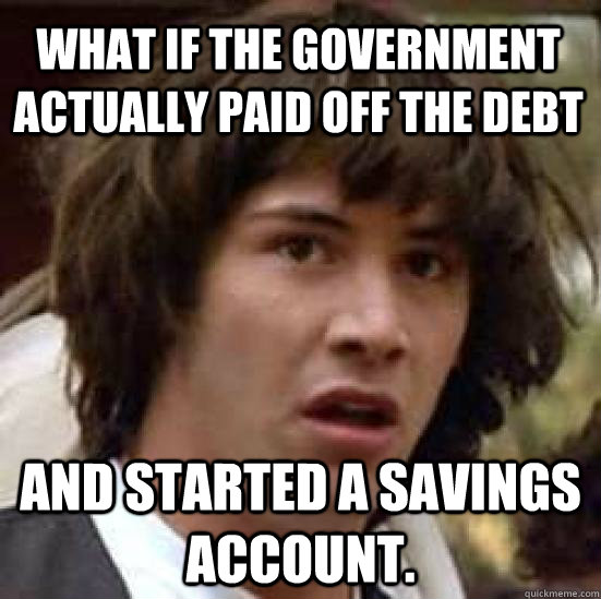 What if the government actually paid off the debt And started a savings account. - What if the government actually paid off the debt And started a savings account.  conspiracy keanu
