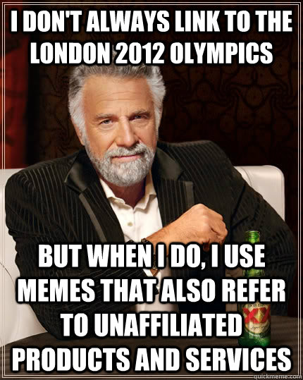 I don't always link to the London 2012 Olympics But when I do, I use memes that also refer to unaffiliated products and services - I don't always link to the London 2012 Olympics But when I do, I use memes that also refer to unaffiliated products and services  The Most Interesting Man In The World