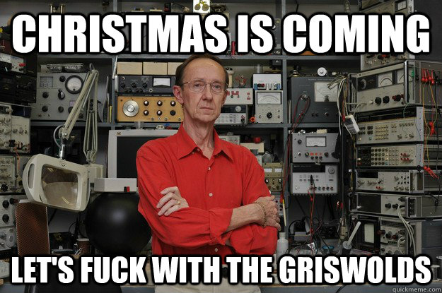 Christmas is coming let's fuck with the griswolds  the most interesting nerd in the world