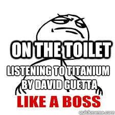 Listening to titanium  by david guetta on the toilet