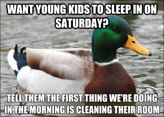 Want young kids to sleep in on saturday? tell them the first thing we're doing in the morning is cleaning their room  - Want young kids to sleep in on saturday? tell them the first thing we're doing in the morning is cleaning their room   Actual Advice Mallard