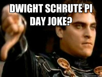 Dwight Schrute Pi day joke?  - Dwight Schrute Pi day joke?   Downvoting Roman