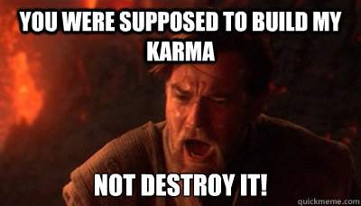 You were supposed to build my karma not destroy it! - You were supposed to build my karma not destroy it!  Epic Fucking Obi Wan