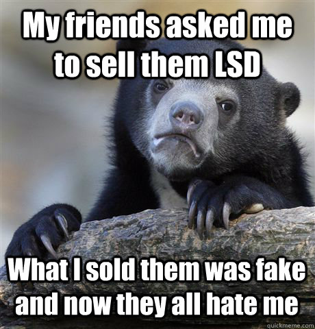 My friends asked me to sell them LSD What I sold them was fake and now they all hate me - My friends asked me to sell them LSD What I sold them was fake and now they all hate me  Confession Bear