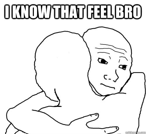 i know that feel bro  - i know that feel bro   i know that feel bro